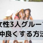 女子3人グループで疲れない、仲間はずれをつくらない「3つのコツ」