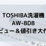 TOSHIBAの洗濯機AW-8D8のおすすめポイント、そして値引き大作戦