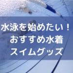 元水泳部員がおすすめする水泳アイテム【水着、ゴーグル、タオルなど】